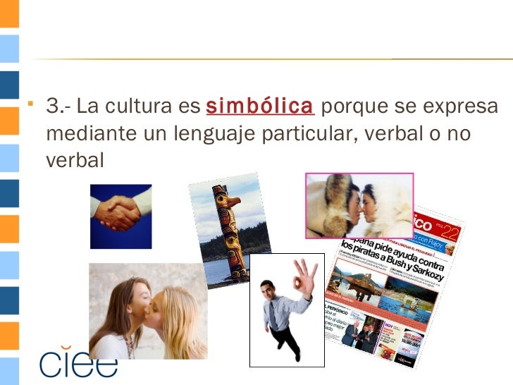   3.- La cultura es simbólica porque se expresa    mediante un lenguaje particular, verbal o no    verbal