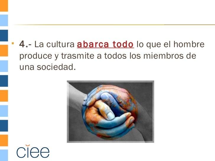    4.- La cultura abarca todo lo que el hombre    produce y trasmite a todos los miembros de    una sociedad.