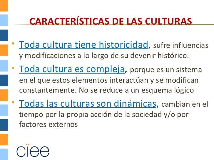 CARACTERÍSTICAS DE LAS CULTURAS   Toda cultura tiene historicidad, sufre influencias    y modificaciones a lo largo de su...
