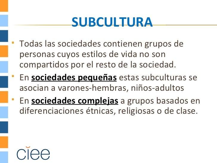 SUBCULTURA   Todas las sociedades contienen grupos de    personas cuyos estilos de vida no son    compartidos por el rest...