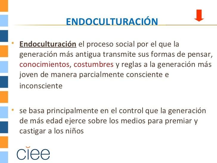 ENDOCULTURACIÓN   Endoculturación el proceso social por el que la    generación más antigua transmite sus formas de pensa...