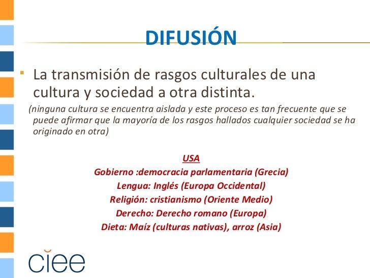 DIFUSIÓN    La transmisión de rasgos culturales de una     cultura y sociedad a otra distinta.    (ninguna cultura se enc...