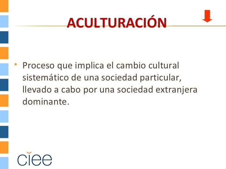 ACULTURACIÓN   Proceso que implica el cambio cultural    sistemático de una sociedad particular,    llevado a cabo por un...