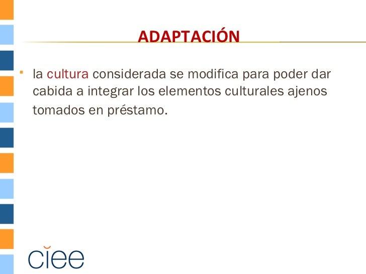 ADAPTACIÓN   la cultura considerada se modifica para poder dar    cabida a integrar los elementos culturales ajenos    to...