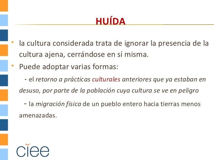 HUÍDA   la cultura considerada trata de ignorar la presencia de la    cultura ajena, cerrándose en sí misma.   Puede ado...