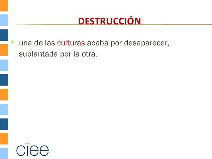 DESTRUCCIÓN   una de las culturas acaba por desaparecer,    suplantada por la otra.