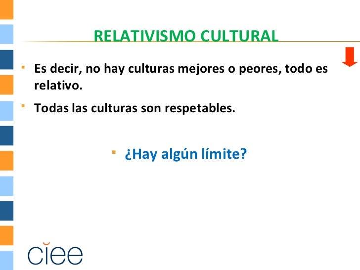 RELATIVISMO CULTURAL   Es decir, no hay culturas mejores o peores, todo es    relativo.   Todas las culturas son respeta...