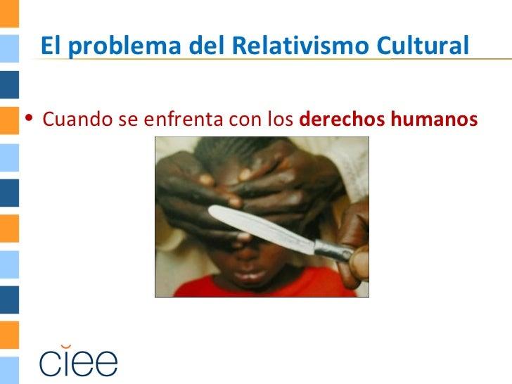 El problema del Relativismo Cultural• Cuando se enfrenta con los derechos humanos