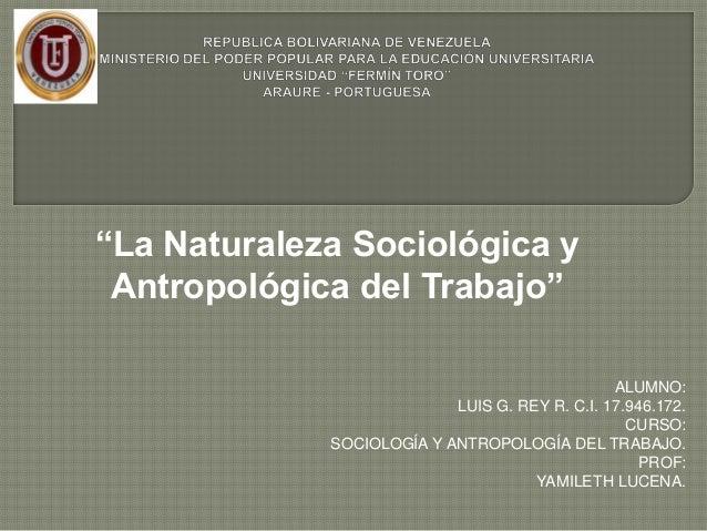 """""""La Naturaleza Sociológica yAntropológica del Trabajo""""ALUMNO:LUIS G. REY R. C.I. 17.946.172.CURSO:SOCIOLOGÍA Y ANTROPOLOGÍ..."""