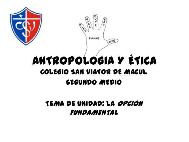 ANTROPOLOGÍA Y ÉTICA COLEGIO SAN VIATOR DE MACUL SEGUNDO MEDIO TEMA DE UNIDAD: LA OPCIÓN FUNDAMENTAL