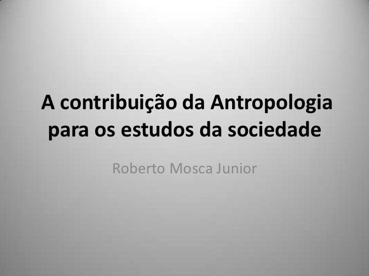 A contribuição da Antropologiapara os estudos da sociedade       Roberto Mosca Junior