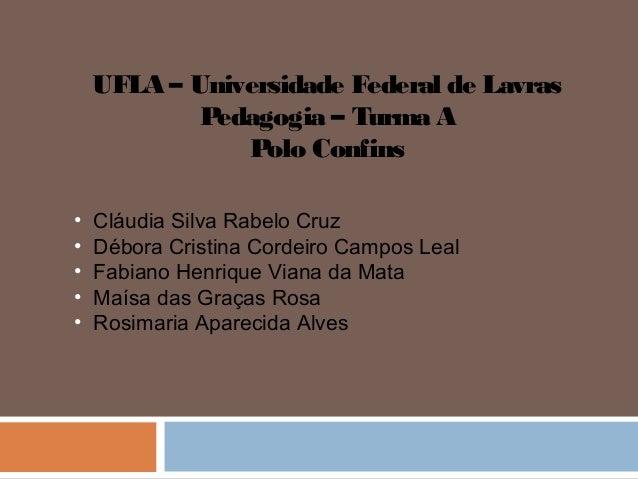 UFLA – Universidade Federal de Lavras            Pedagogia – Turma A               Polo Confins•   Cláudia Silva Rabelo Cr...