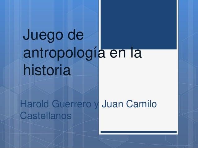 Juego de  antropología en la  historia  Harold Guerrero y Juan Camilo  Castellanos