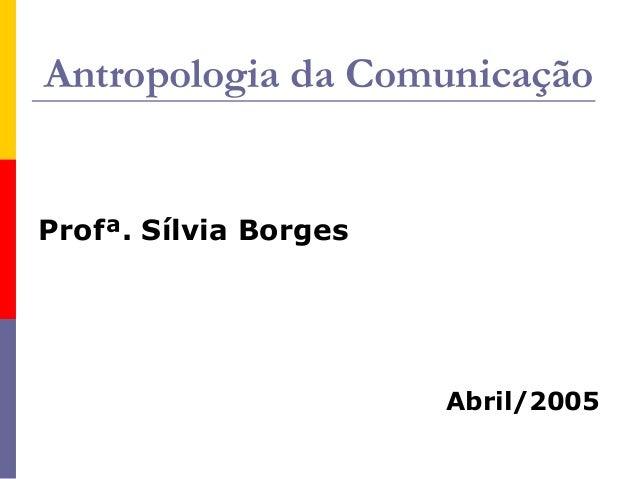 Antropologia da Comunicação Profª. Sílvia Borges Abril/2005