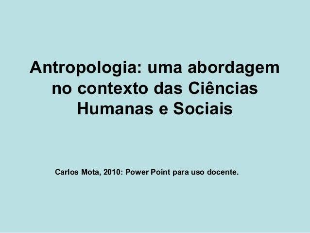 Antropologia: uma abordagem no contexto das Ciências Humanas e Sociais Carlos Mota, 2010: Power Point para uso docente.