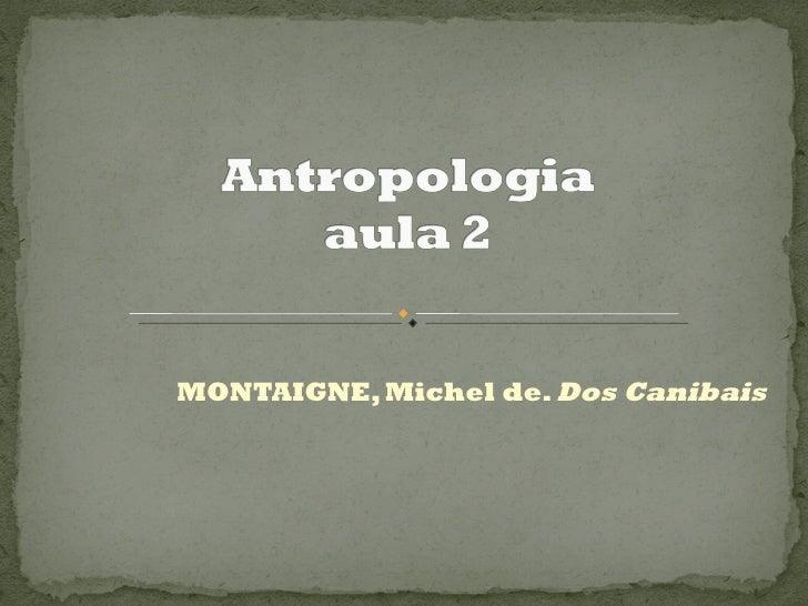 MONTAIGNE, Michel de.  Dos Canibais