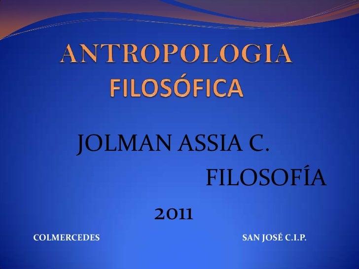 ANTROPOLOGIAFILOSÓFICA<br />JOLMAN ASSIA C. <br />FILOSOFÍA <br />2011<br />COLMERCEDES<br />SAN JOSÉ C.I.P.<br />