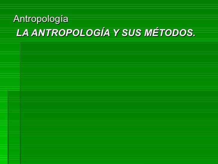 Antropología LA ANTROPOLOGÍA Y SUS MÉTODOS.