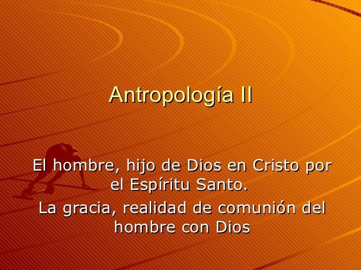 Antropología II El hombre, hijo de Dios en Cristo por el Espíritu Santo.  La gracia, realidad de comunión del hombre con D...
