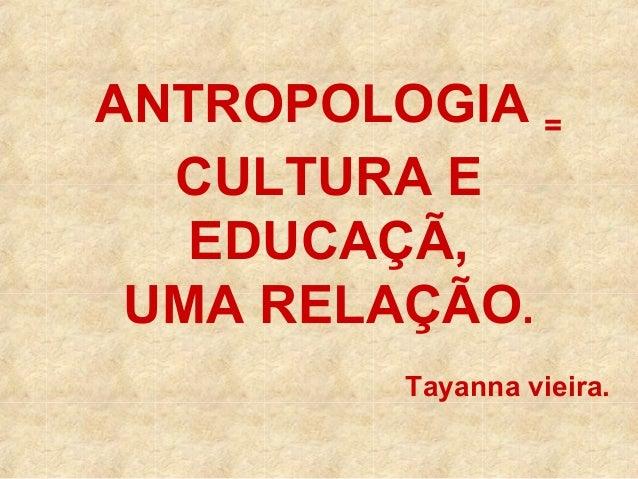 ANTROPOLOGIA = CULTURA E EDUCAÇÃ, UMA RELAÇÃO. Tayanna vieira.