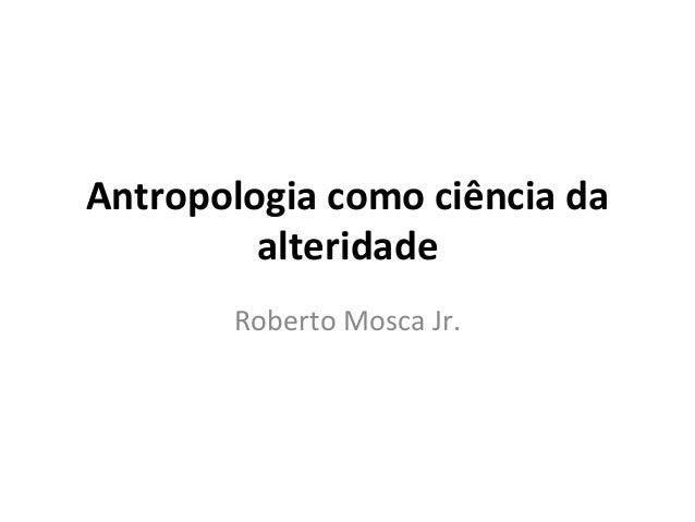 Antropologia  como  ciência  da   alteridade   Roberto  Mosca  Jr.
