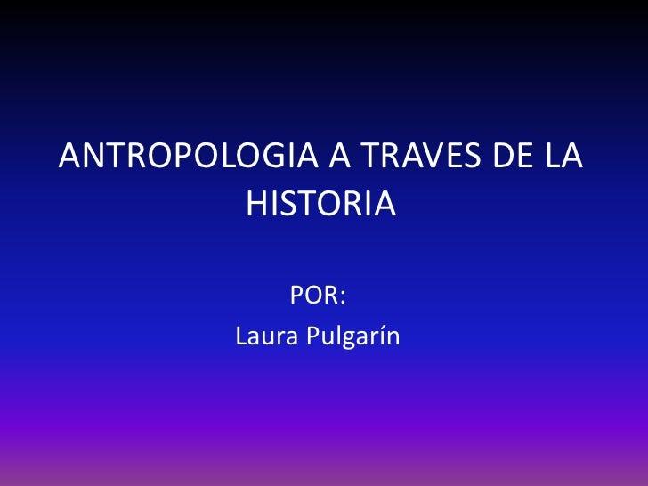 ANTROPOLOGIA A TRAVES DE LA HISTORIA<br />POR:<br />Laura Pulgarín<br />