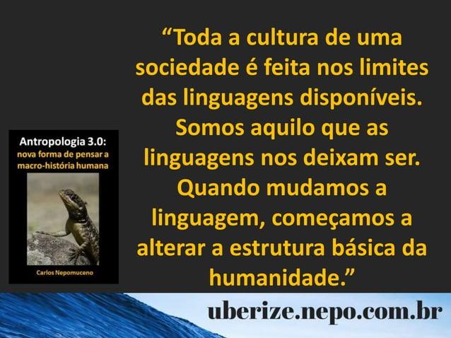 """""""Toda a cultura de uma sociedade é feita nos limites das linguagens disponíveis. Somos aquilo que as linguagens nos deixam..."""