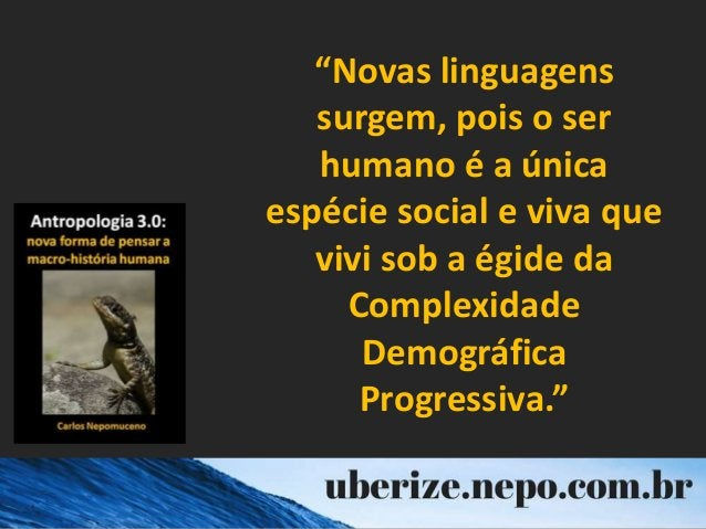 """""""Novas linguagens surgem, pois o ser humano é a única espécie social e viva que vivi sob a égide da Complexidade Demográfi..."""
