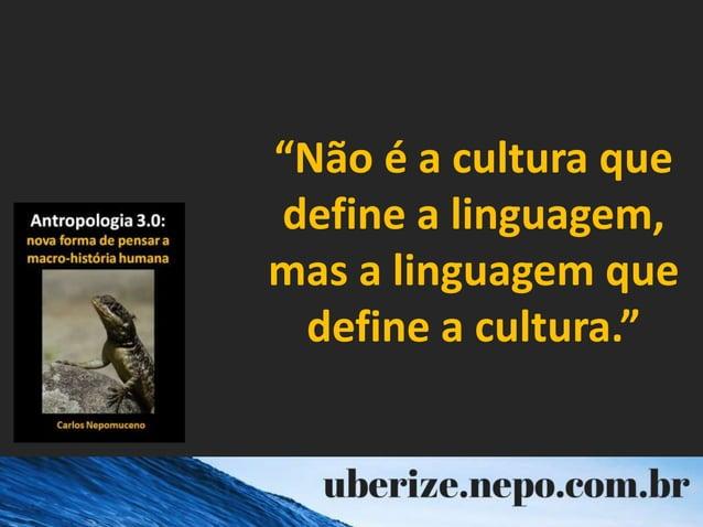 """""""Não é a cultura que define a linguagem, mas a linguagem que define a cultura."""""""