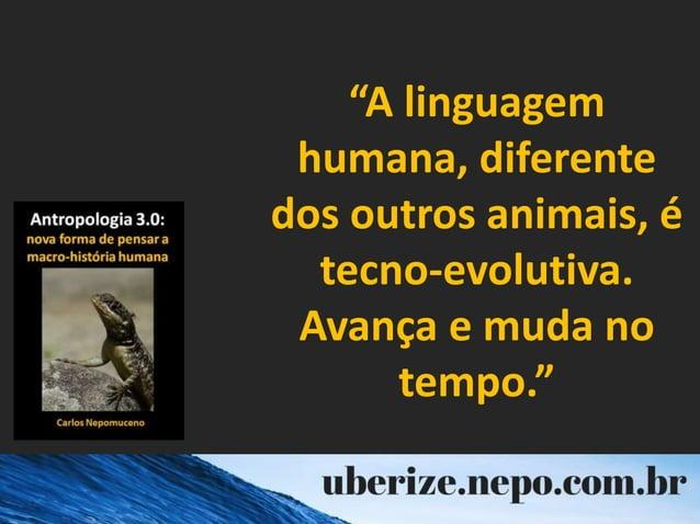 """""""A linguagem humana, diferente dos outros animais, é tecno-evolutiva. Avança e muda no tempo."""""""