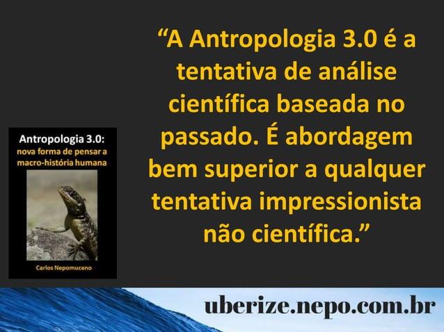 """""""A Antropologia 3.0 é a tentativa de análise científica baseada no passado. É abordagem bem superior a qualquer tentativa ..."""