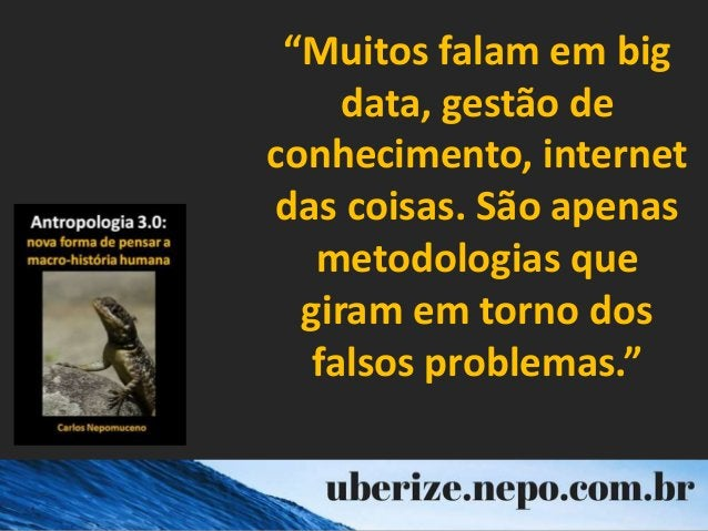 """""""Muitos falam em big data, gestão de conhecimento, internet das coisas. São apenas metodologias que giram em torno dos fal..."""