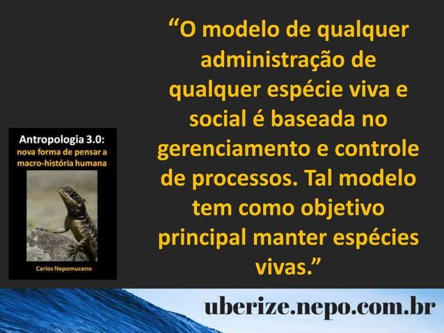 """""""O modelo de qualquer administração de qualquer espécie viva e social é baseada no gerenciamento e controle de processos. ..."""