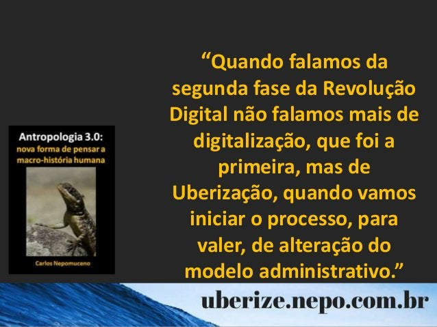 """""""Quando falamos da segunda fase da Revolução Digital não falamos mais de digitalização, que foi a primeira, mas de Uberiza..."""