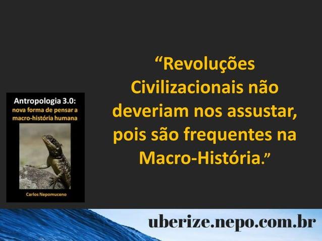 """""""Revoluções Civilizacionais não deveriam nos assustar, pois são frequentes na Macro-História."""""""