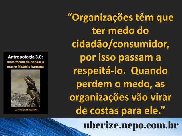"""""""Organizações têm que ter medo do cidadão/consumidor, por isso passam a respeitá-lo. Quando perdem o medo, as organizações..."""