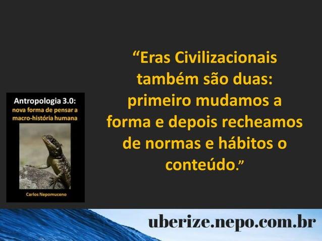 """""""Eras Civilizacionais também são duas: primeiro mudamos a forma e depois recheamos de normas e hábitos o conteúdo."""""""