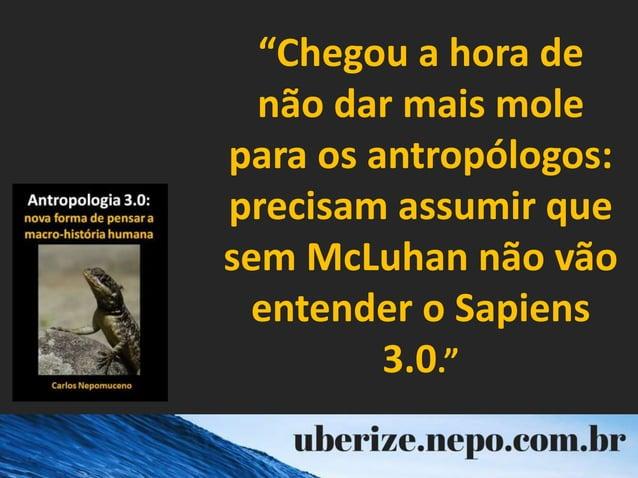 """""""Chegou a hora de não dar mais mole para os antropólogos: precisam assumir que sem McLuhan não vão entender o Sapiens 3.0."""""""