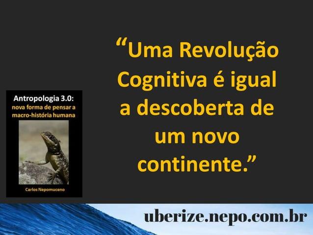 """""""Uma Revolução Cognitiva é igual a descoberta de um novo continente."""""""