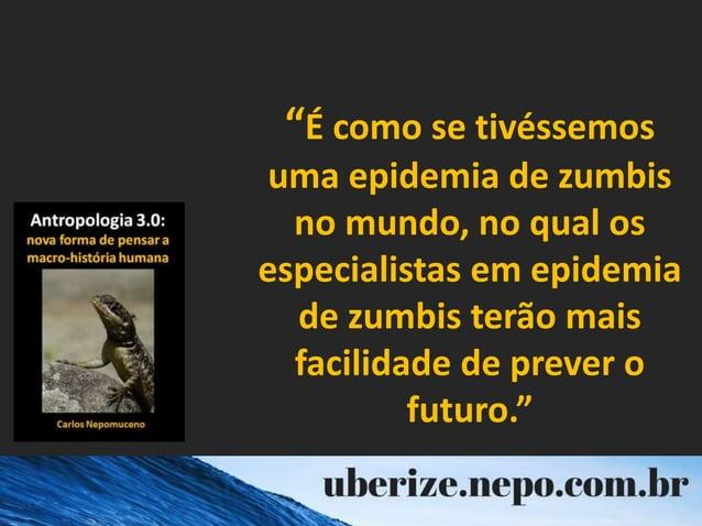 """""""É como se tivéssemos uma epidemia de zumbis no mundo, no qual os especialistas em epidemia de zumbis terão mais facilidad..."""