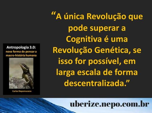 """""""A única Revolução que pode superar a Cognitiva é uma Revolução Genética, se isso for possível, em larga escala de forma d..."""