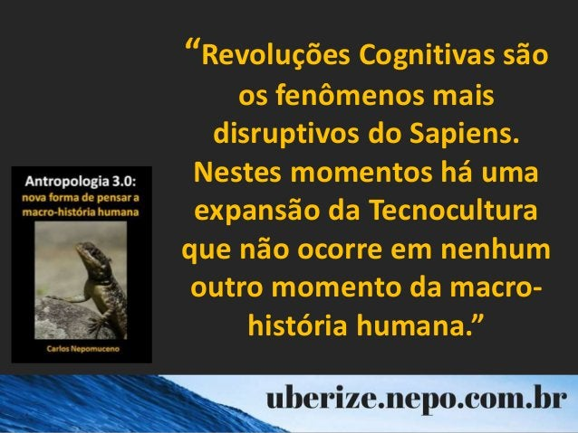 """""""Revoluções Cognitivas são os fenômenos mais disruptivos do Sapiens. Nestes momentos há uma expansão da Tecnocultura que n..."""