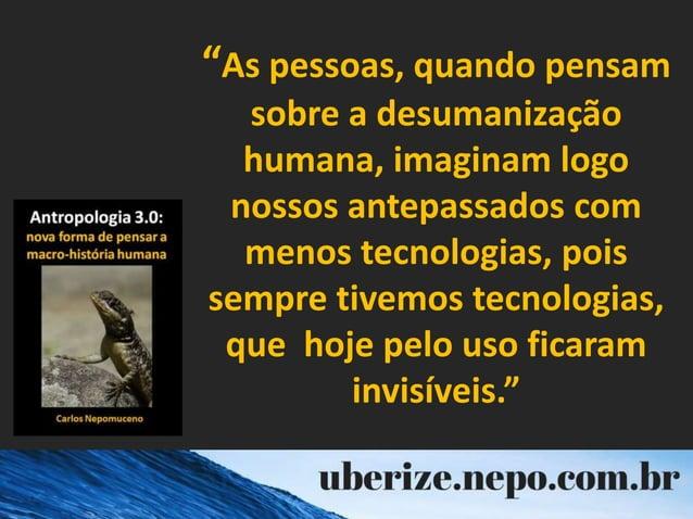 """""""As pessoas, quando pensam sobre a desumanização humana, imaginam logo nossos antepassados com menos tecnologias, pois sem..."""