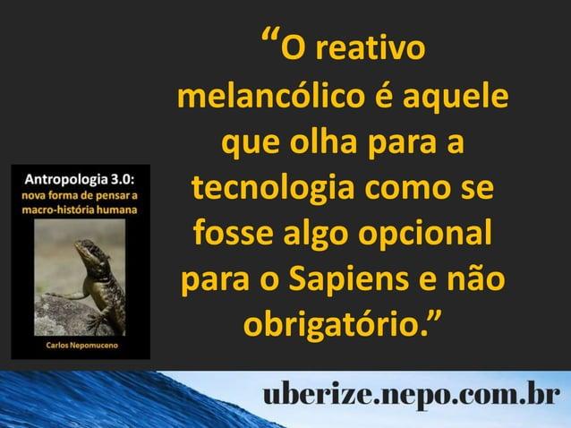 """""""O reativo melancólico é aquele que olha para a tecnologia como se fosse algo opcional para o Sapiens e não obrigatório."""""""