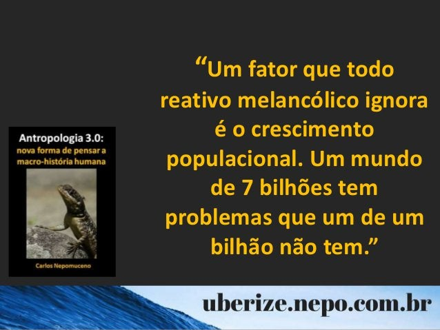 """""""Um fator que todo reativo melancólico ignora é o crescimento populacional. Um mundo de 7 bilhões tem problemas que um de ..."""