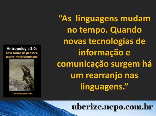 """""""As linguagens mudam no tempo. Quando novas tecnologias de informação e comunicação surgem há um rearranjo nas linguagens."""""""