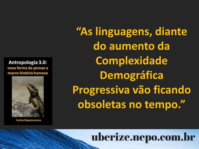 """""""As linguagens, diante do aumento da Complexidade Demográfica Progressiva vão ficando obsoletas no tempo."""""""
