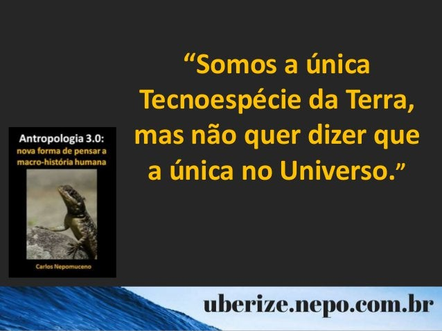 """""""Somos a única Tecnoespécie da Terra, mas não quer dizer que a única no Universo."""""""