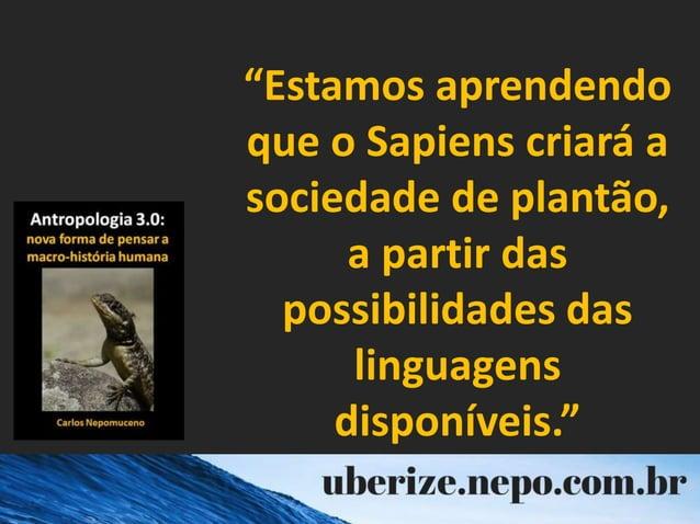 """""""Estamos aprendendo que o Sapiens criará a sociedade de plantão, a partir das possibilidades das linguagens disponíveis."""""""