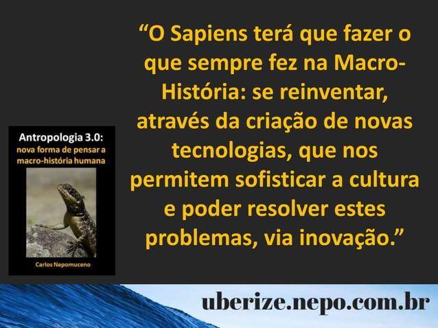 """""""O Sapiens terá que fazer o que sempre fez na Macro- História: se reinventar, através da criação de novas tecnologias, que..."""